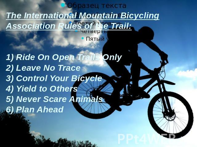 The International Mountain Bicycling Association Rules of the Trail:1) Ride On Open Trails Only2) Leave No Trace3) Control Your Bicycle4) Yield to Others5) Never Scare Animals6) Plan Ahead
