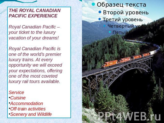 THE ROYAL CANADIAN PACIFIC EXPERIENCERoyal Canadian Pacific – your ticket to the luxury vacation of your dreams! Royal Canadian Pacific is one of the world's premier luxury trains. At every opportunity we will exceed your expectations, offering one …
