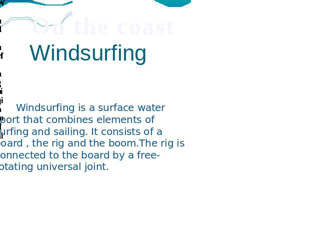 Windsurfing Windsurfing is a surface water sport that combines elements of surfing and sailing. It consists of a board , the rig and the boom.The rig is connected to the board by a free-rotating universal joint.