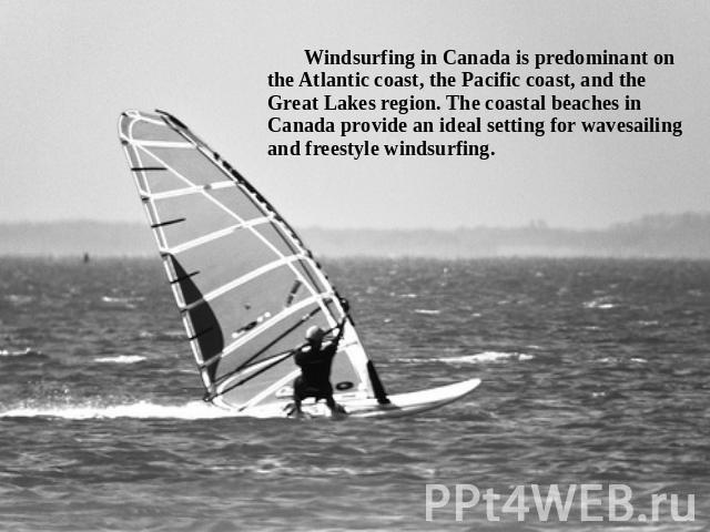 Windsurfing in Canada is predominant on the Atlantic coast, the Pacific coast, and the Great Lakes region. The coastal beaches in Canada provide an ideal setting for wavesailing and freestyle windsurfing.