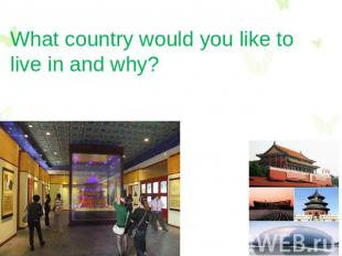 What country would you like to live in and why?