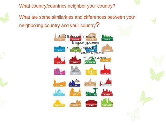 What country/countries neighbor your country? What are some similarities and differences between your neighboring country and your country?