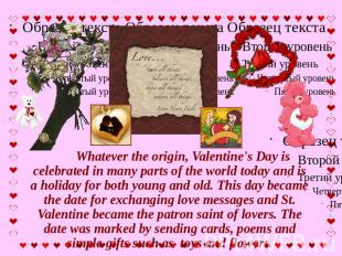 Whatever the origin, Valentine's Day is celebrated in many parts of the world to