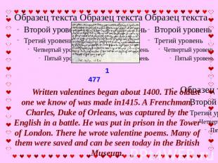 Written valentines began about 1400. The oldest one we know of was made in1415.