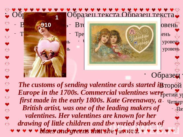 The customs of sending valentine cards started in Europe in the 1700s. Commercial valentines were first made in the early 1800s. Kate Greenaway, a British artist, was one of the leading makers of valentines. Her valentines are known for her drawing …