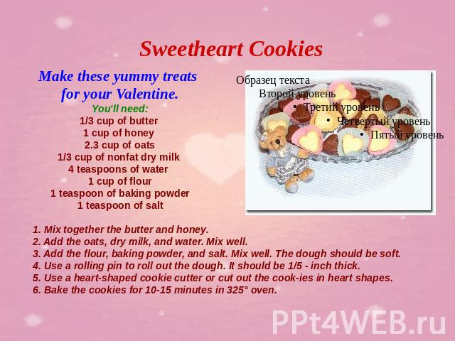 Sweetheart Cookies Make these yummy treats for your Valentine.You'll need:1/3 cup of butter 1 cup of honey 2.3 cup of oats1/3 cup of nonfat dry milk 4 teaspoons of water 1 cup of flour1 teaspoon of baking powder1 teaspoon of salt 1. Mix together the…