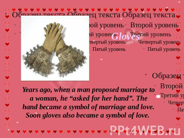 "Gloves Years ago, when a man proposed marriage to a woman, he ""asked for her hand"". The hand became a symbol of marriage and love. Soon gloves also became a symbol of love."