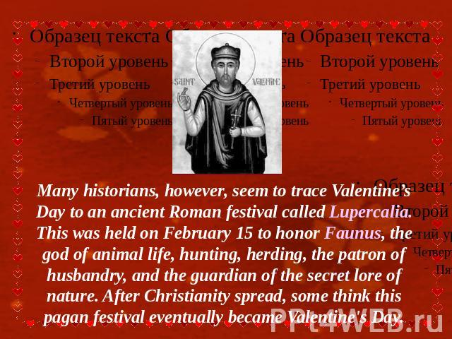 Many historians, however, seem to trace Valentine's Day to an ancient Roman festival called Lupercalia. This was held on February 15 to honor Faunus, the god of animal life, hunting, herding, the patron of husbandry, and the guardian of the secret l…