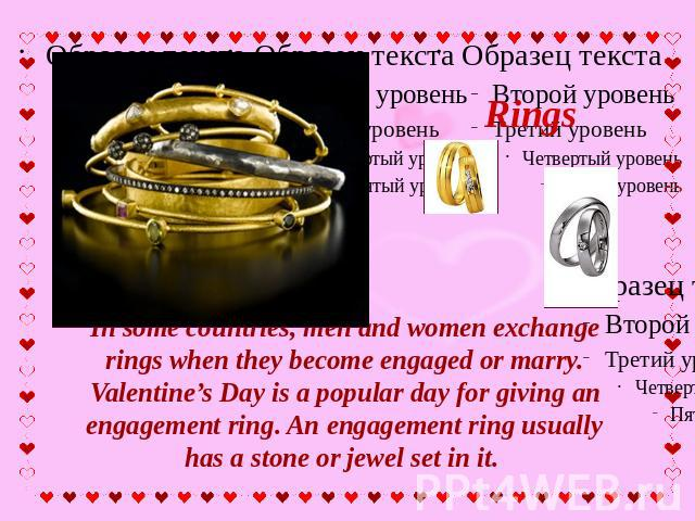Rings In some countries, men and women exchange rings when they become engaged or marry. Valentine's Day is a popular day for giving an engagement ring. An engagement ring usually has a stone or jewel set in it.