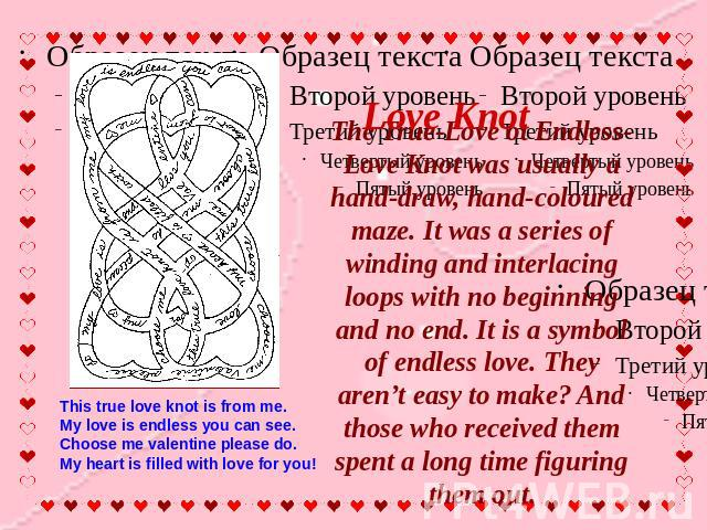 Love Knot The True-Love ot Endless-Love Knot was usually a hand-draw, hand-coloured maze. It was a series of winding and interlacing loops with no beginning and no end. It is a symbol of endless love. They aren't easy to make? And those who received…