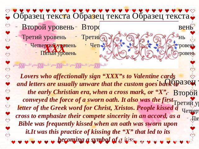 "XXX Lovers who affectionally sign ""XXX""s to Valentine cards and letters are usually unware that the custom goes back to the early Christian era, when a cross mark, or ""X"", conveyed the force of a sworn oath. It also was the first letter of the Greek…"