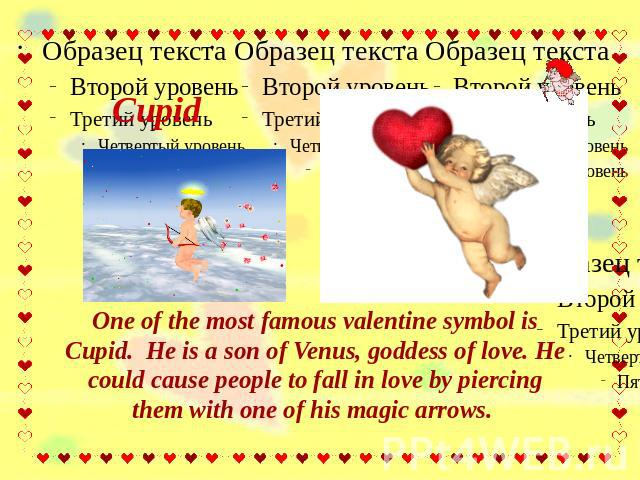 Cupid One of the most famous valentine symbol is Cupid. He is a son of Venus, goddess of love. He could cause people to fall in love by piercing them with one of his magic arrows.