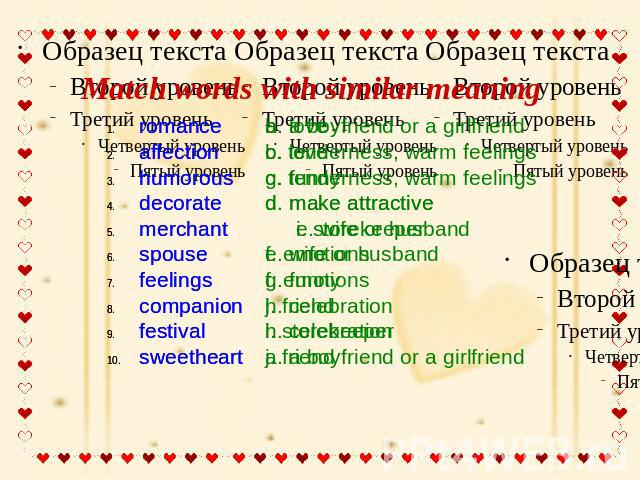 Match words with similar meaning romance b. loveaffection c. tenderness, warm feelingshumorous g. funnydecorate d. make attractive merchant i. storekeeperspouse e. wife or husbandfeelings f. emotionscompanion j. friendfestival h. celebration sweethe…