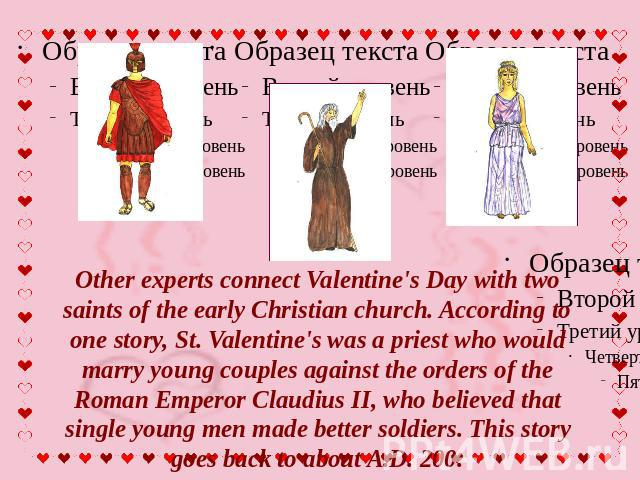 Other experts connect Valentine's Day with two saints of the early Christian church. According to one story, St. Valentine's was a priest who would marry young couples against the orders of the Roman Emperor Claudius II, who believed that single you…