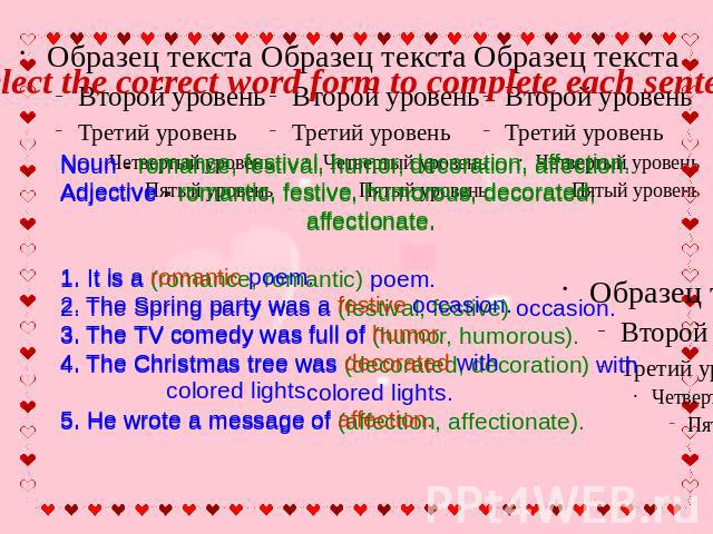 Select the correct word form to complete each sentence Noun - romance, festival, humor, decoration, affection. Adjective - romantic, festive, humorous, decorated, affectionate.1. It is a romantic poem. 2. The Spring party was a festive occasion. 3. …
