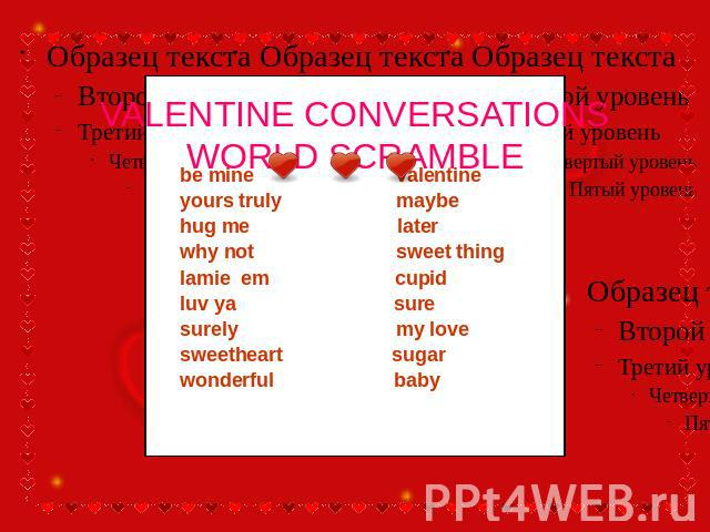 VALENTINE CONVERSATIONSWORLD SCRAMBLE be mine valentine yours truly maybe hug me later why not sweet thing lamie em cupid luv ya sure surely my love sweetheart sugar wonderful baby
