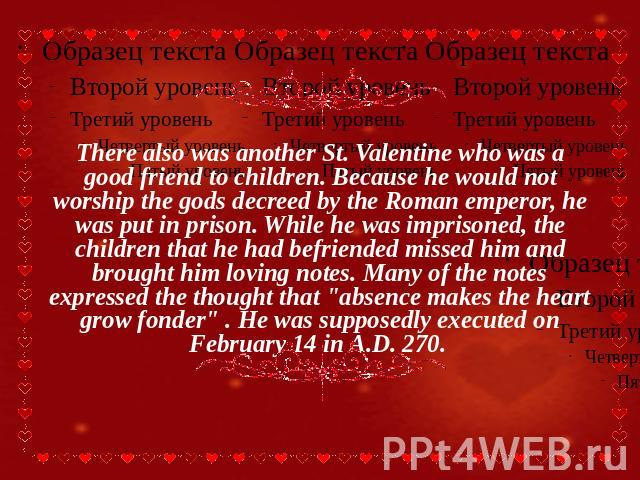 There also was another St. Valentine who was a good friend to children. Because he would not worship the gods decreed by the Roman emperor, he was put in prison. While he was imprisoned, the children that he had befriended missed him and brought him…
