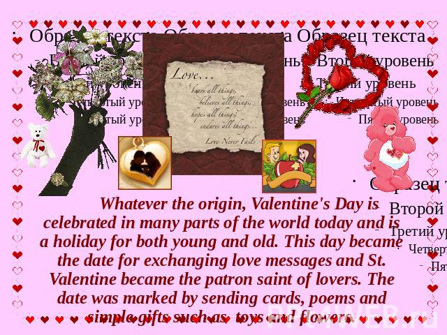 Whatever the origin, Valentine's Day is celebrated in many parts of the world today and is a holiday for both young and old. This day became the date for exchanging love messages and St. Valentine became the patron saint of lovers. The date was mark…