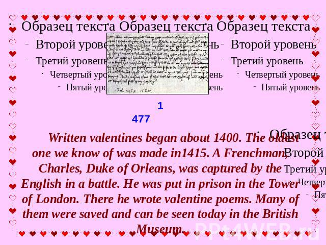 Written valentines began about 1400. The oldest one we know of was made in1415. A Frenchman, Charles, Duke of Orleans, was captured by the English in a battle. He was put in prison in the Tower of London. There he wrote valentine poems. Many of them…