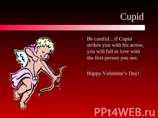 Cupid Be careful…if Cupid strikes you with his arrow, you will fall in love with