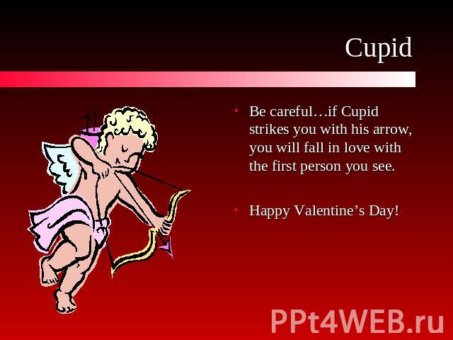 Cupid Be careful…if Cupid strikes you with his arrow, you will fall in love with the first person you see.Happy Valentine's Day!