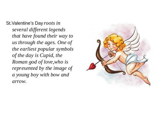 St.Valentine's Day roots in several different legends that have found their way to us through the ages. One of the earliest popular symbols of the day is Cupid, the Roman god of love,who is represented by the image of a young boy with bow and arrow.