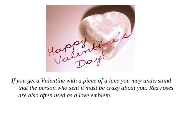 If you get a Valentine with a piece of a lace you may understand that the person who sent it must be crazy about you. Red roses are also often used as a love emblem.