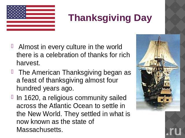 Thanksgiving Day Almost in every culture in the world there is a celebration of thanks for rich harvest. The American Thanksgiving began as a feast of thanksgiving almost four hundred years ago. In 1620, a religious community sailed across the Atlan…