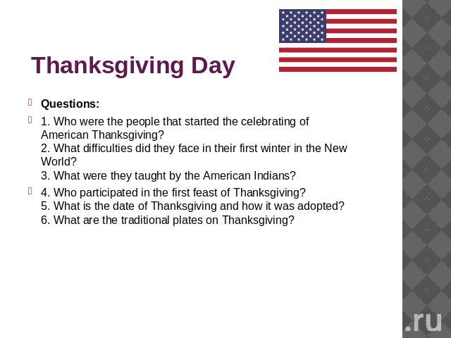 Thanksgiving Day Questions:1. Who were the people that started the celebrating of American Thanksgiving? 2. What difficulties did they face in their first winter in the New World? 3. What were they taught by the American Indians? 4. Who participated…