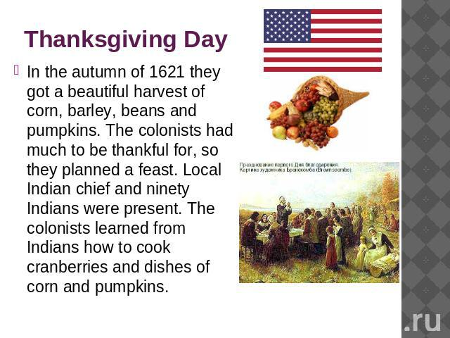 Thanksgiving Day In the autumn of 1621 they got a beautiful harvest of corn, barley, beans and pumpkins. The colonists had much to be thankful for, so they planned a feast. Local Indian chief and ninety Indians were present. The colonists learned fr…