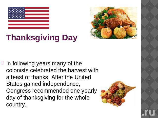 Thanksgiving Day In following years many of the colonists celebrated the harvest with a feast of thanks. After the United States gained independence, Congress recommended one yearly day of thanksgiving for the whole country.