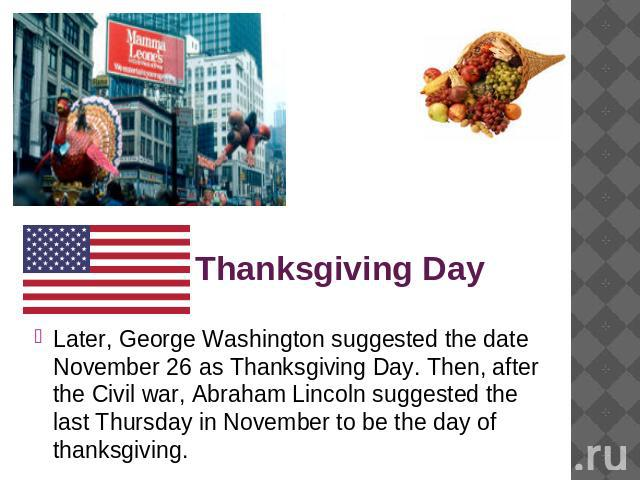 Thanksgiving Day Later, George Washington suggested the date November 26 as Thanksgiving Day. Then, after the Civil war, Abraham Lincoln suggested the last Thursday in November to be the day of thanksgiving.