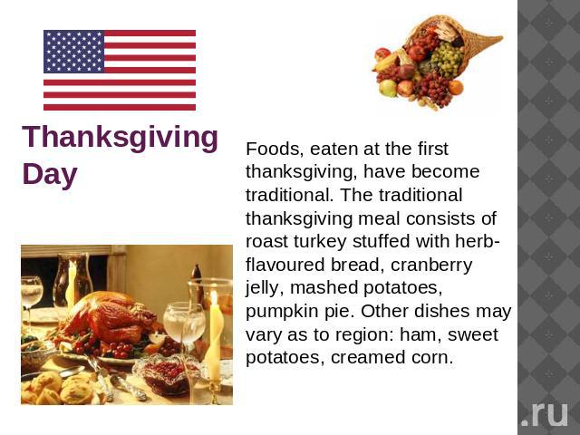 Thanksgiving Day Foods, eaten at the first thanksgiving, have become traditional. The traditional thanksgiving meal consists of roast turkey stuffed with herb-flavoured bread, cranberry jelly, mashed potatoes, pumpkin pie. Other dishes may vary as t…