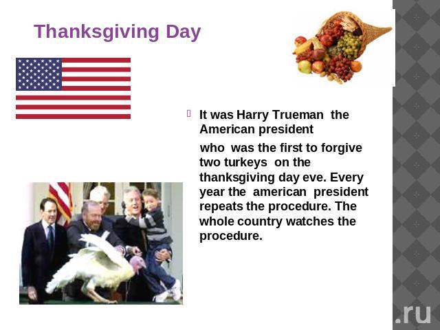 Thanksgiving Day It was Harry Trueman the American president who was the first to forgive two turkeys on the thanksgiving day eve. Every year the american president repeats the procedure. The whole country watches the procedure.