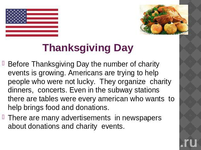 Thanksgiving Day Before Thanksgiving Day the number of charity events is growing. Americans are trying to help people who were not lucky. They organize charity dinners, concerts. Even in the subway stations there are tables were every american who w…