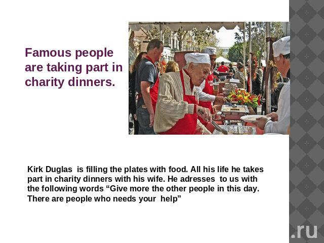 "Famous people are taking part in charity dinners. Kirk Duglas is filling the plates with food. All his life he takes part in charity dinners with his wife. He adresses to us with the following words ""Give more the other people in this day. There are…"
