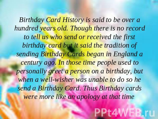 Birthday Card History is said to be over a hundred years old. Though there is no record to tell us who send or received the first birthday card but it said the tradition of sending Birthday Cards began in England a century ago. In those time people …