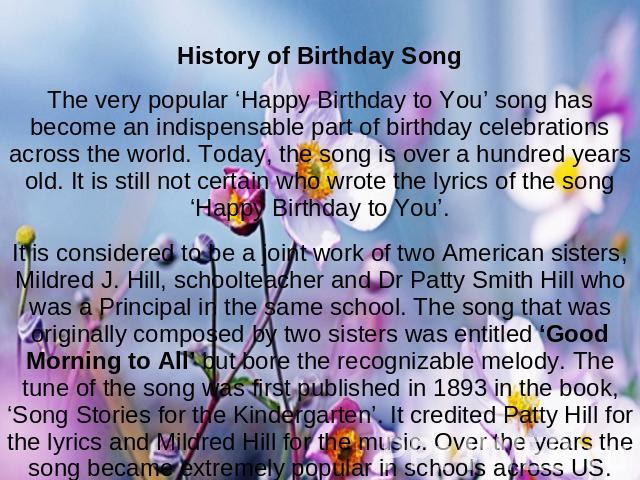 History of Birthday SongThe very popular 'Happy Birthday to You' song has become an indispensable part of birthday celebrations across the world. Today, the song is over a hundred years old. It is still not certain who wrote the lyrics of the song '…