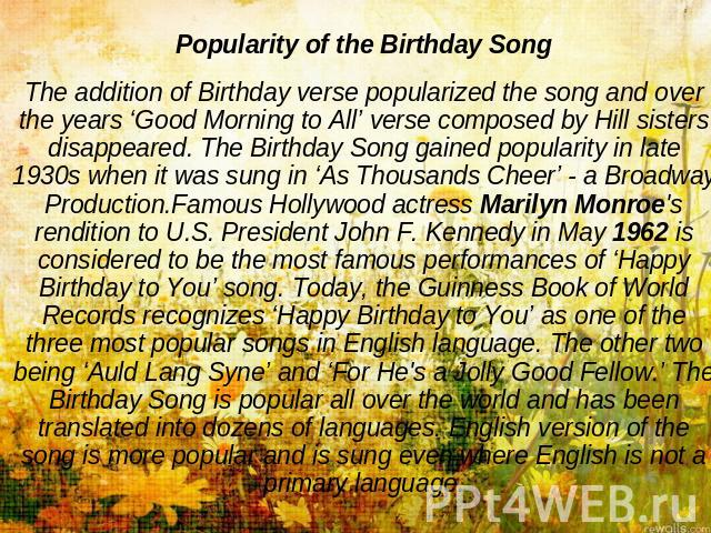 Popularity of the Birthday SongThe addition of Birthday verse popularized the song and over the years 'Good Morning to All' verse composed by Hill sisters disappeared. The Birthday Song gained popularity in late 1930s when it was sung in 'As Thousan…