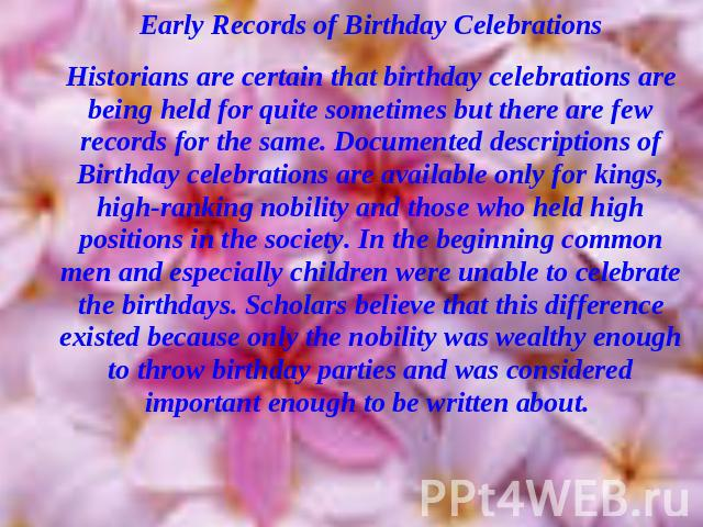 Early Records of Birthday CelebrationsHistorians are certain that birthday celebrations are being held for quite sometimes but there are few records for the same. Documented descriptions of Birthday celebrations are available only for kings, high-ra…
