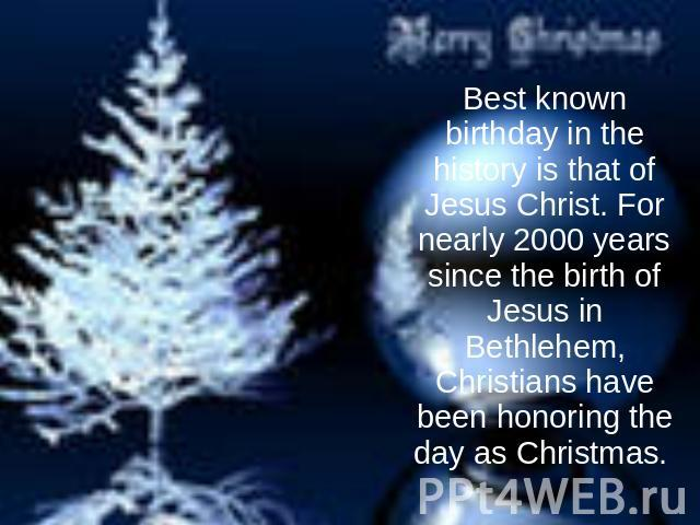Best known birthday in the history is that of Jesus Christ. For nearly 2000 years since the birth of Jesus in Bethlehem, Christians have been honoring the day as Christmas.