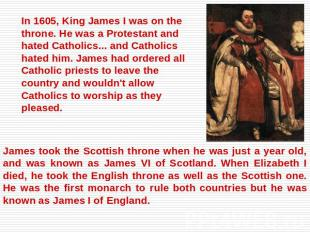In 1605, King James I was on the throne. He was a Protestant and hated Catholics