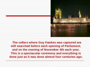 The cellars where Guy Fawkes was captured are still searched before each opening