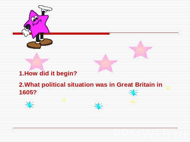 1.How did it begin?2.What political situation was in Great Britain in 1605?