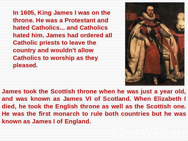 In 1605, King James I was on the throne. He was a Protestant and hated Catholics... and Catholics hated him. James had ordered all Catholic priests to leave the country and wouldn't allow Catholics to worship as they pleased. James took the Scottish…