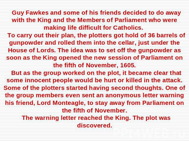 Guy Fawkes and some of his friends decided to do away with the King and the Members of Parliament who were making life difficult for Catholics. To carry out their plan, the plotters got hold of 36 barrels of gunpowder and rolled them into the cellar…