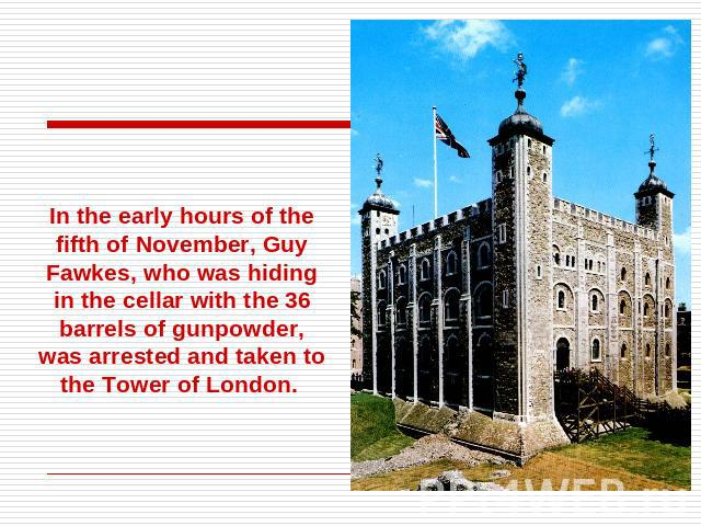 In the early hours of the fifth of November, Guy Fawkes, who was hiding in the cellar with the 36 barrels of gunpowder, was arrested and taken to the Tower of London.