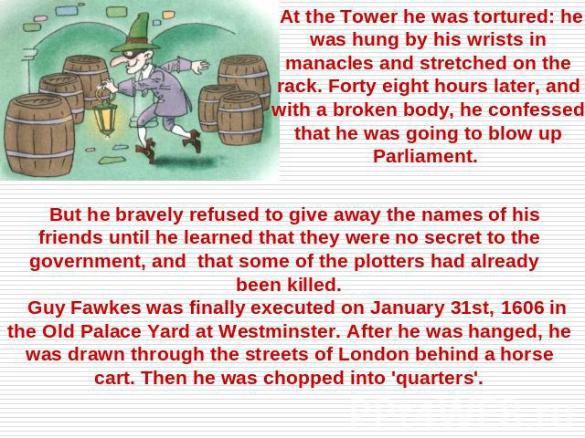 At the Tower he was tortured: he was hung by his wrists in manacles and stretched on the rack. Forty eight hours later, and with a broken body, he confessed that he was going to blow up Parliament. But he bravely refused to give away the names of hi…