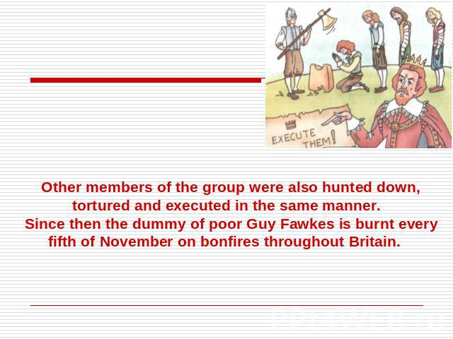 Other members of the group were also hunted down, tortured and executed in the same manner.Since then the dummy of poor Guy Fawkes is burnt every fifth of November on bonfires throughout Britain.