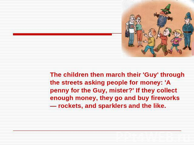 The children then march their 'Guy' through the streets asking people for money: 'A penny for the Guy, mister?' If they collect enough money, they go and buy fireworks — rockets, and sparklers and the like.